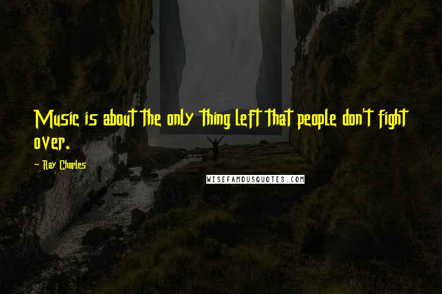 Ray Charles quotes: Music is about the only thing left that people don't fight over.