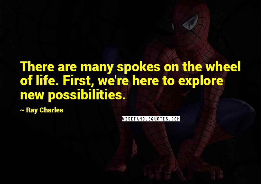 Ray Charles quotes: There are many spokes on the wheel of life. First, we're here to explore new possibilities.