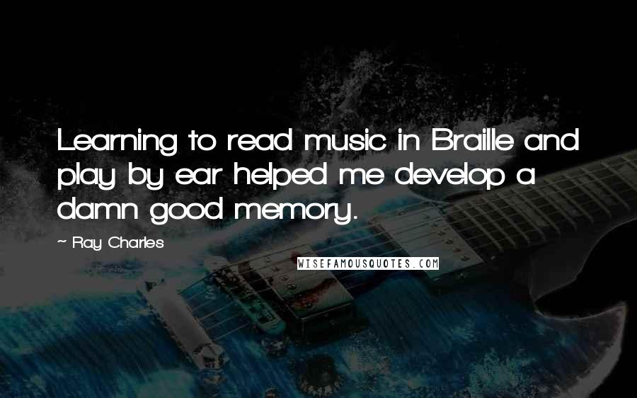 Ray Charles quotes: Learning to read music in Braille and play by ear helped me develop a damn good memory.