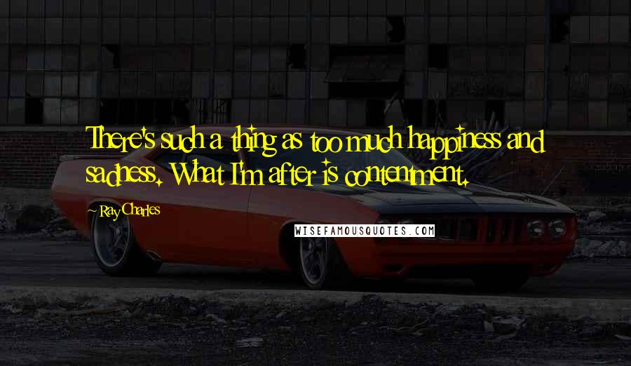 Ray Charles quotes: There's such a thing as too much happiness and sadness. What I'm after is contentment.
