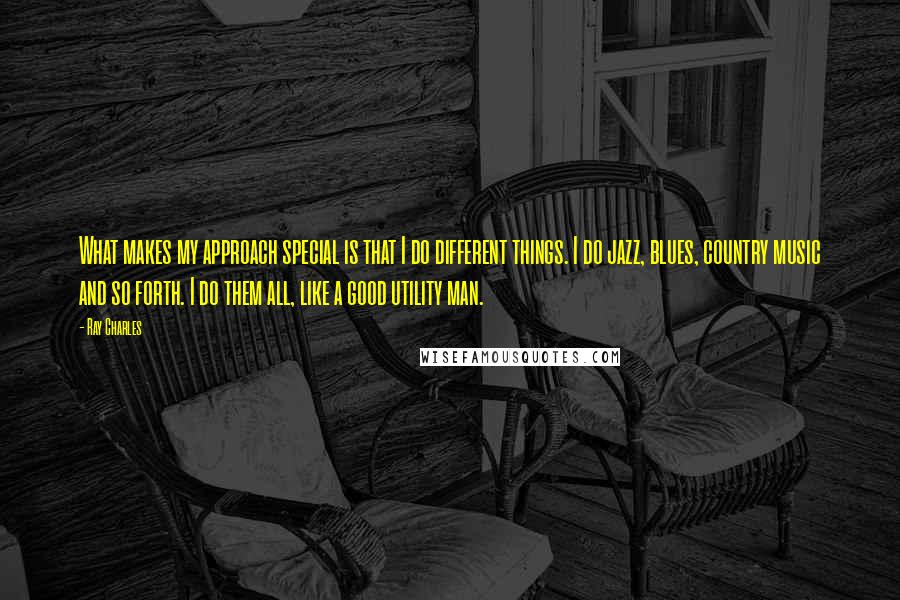 Ray Charles quotes: What makes my approach special is that I do different things. I do jazz, blues, country music and so forth. I do them all, like a good utility man.