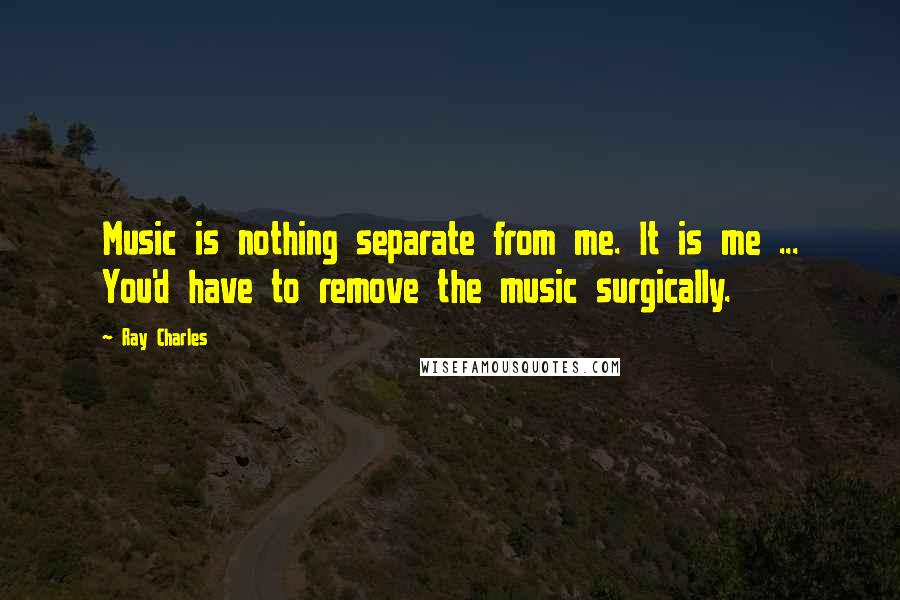 Ray Charles quotes: Music is nothing separate from me. It is me ... You'd have to remove the music surgically.