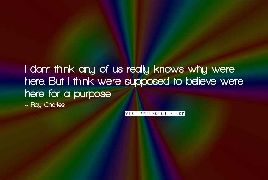 Ray Charles quotes: I don't think any of us really knows why we're here. But I think we're supposed to believe we're here for a purpose.