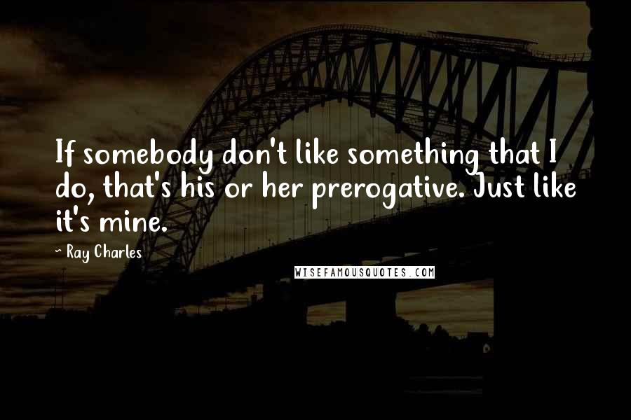 Ray Charles quotes: If somebody don't like something that I do, that's his or her prerogative. Just like it's mine.