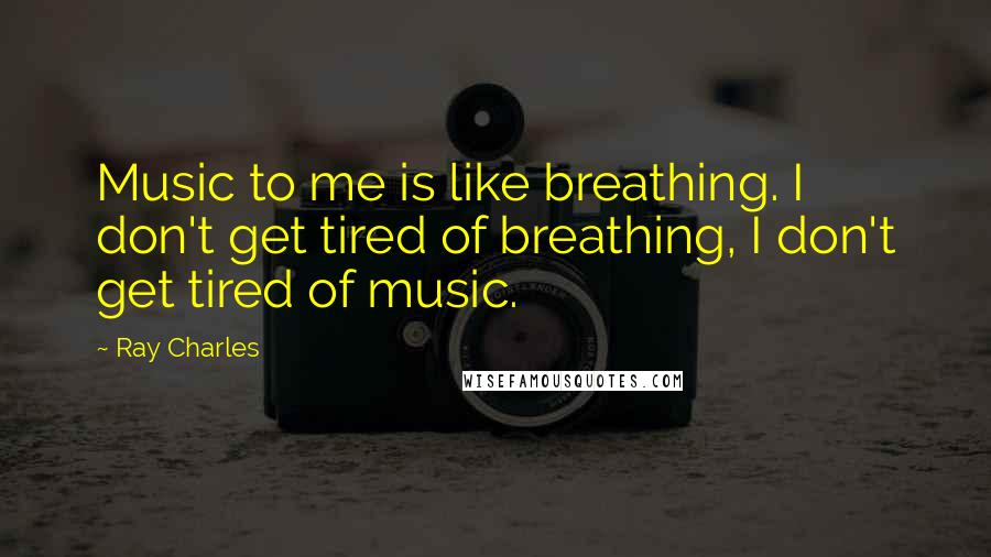 Ray Charles quotes: Music to me is like breathing. I don't get tired of breathing, I don't get tired of music.