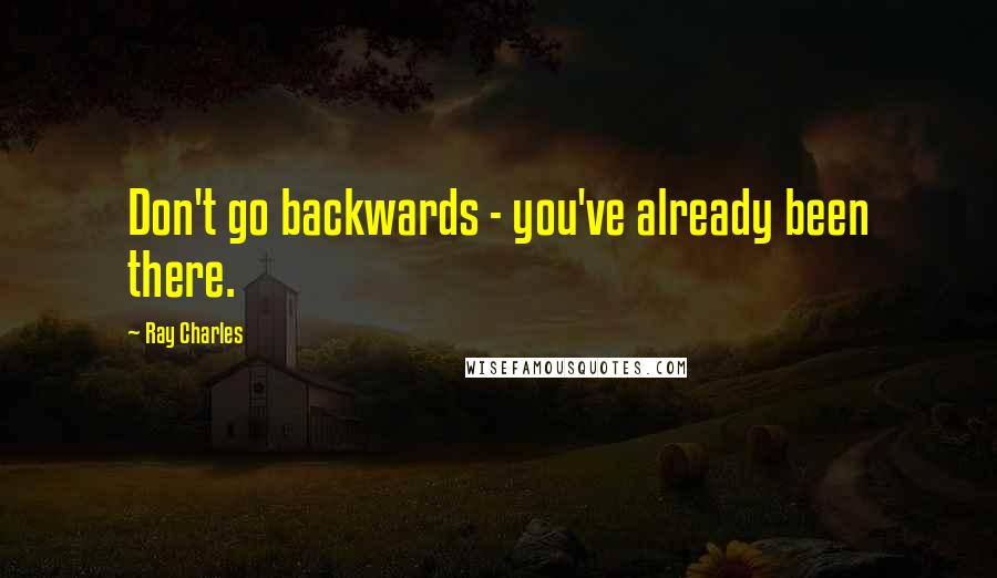 Ray Charles quotes: Don't go backwards - you've already been there.