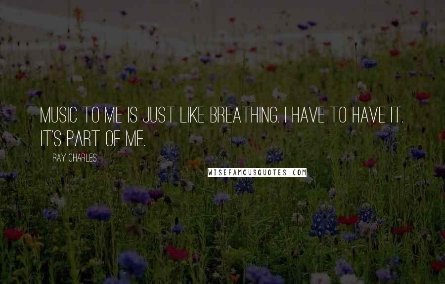 Ray Charles quotes: Music to me is just like breathing. I have to have it. It's part of me.