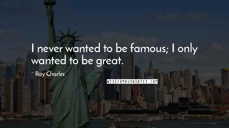 Ray Charles quotes: I never wanted to be famous; I only wanted to be great.