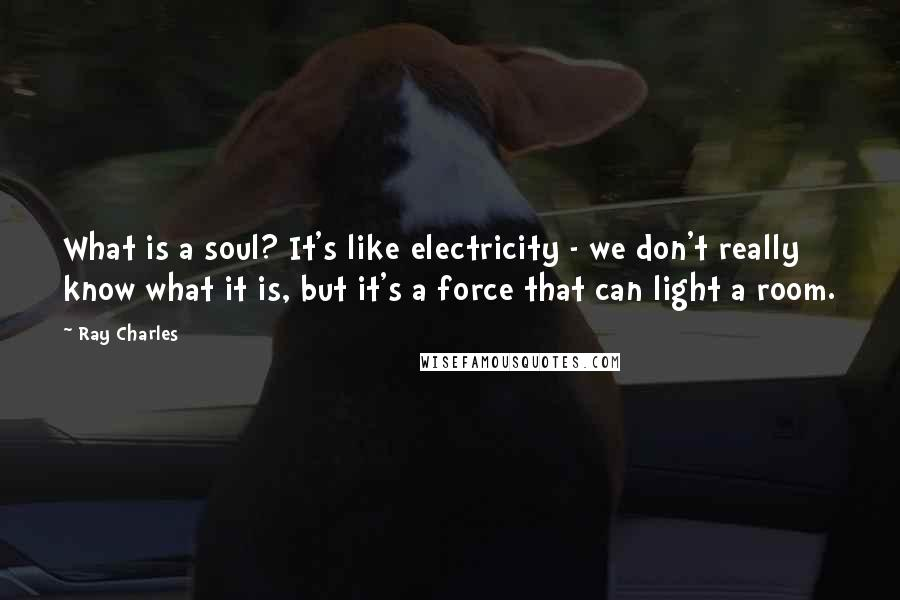 Ray Charles quotes: What is a soul? It's like electricity - we don't really know what it is, but it's a force that can light a room.