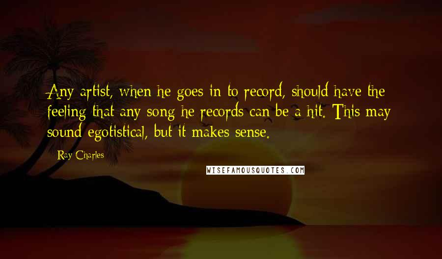 Ray Charles quotes: Any artist, when he goes in to record, should have the feeling that any song he records can be a hit. This may sound egotistical, but it makes sense.