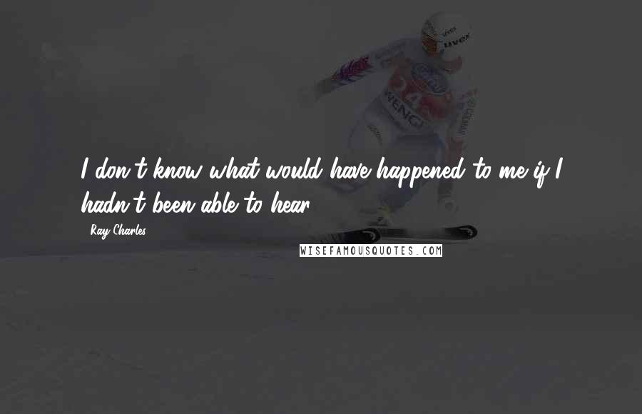 Ray Charles quotes: I don't know what would have happened to me if I hadn't been able to hear.