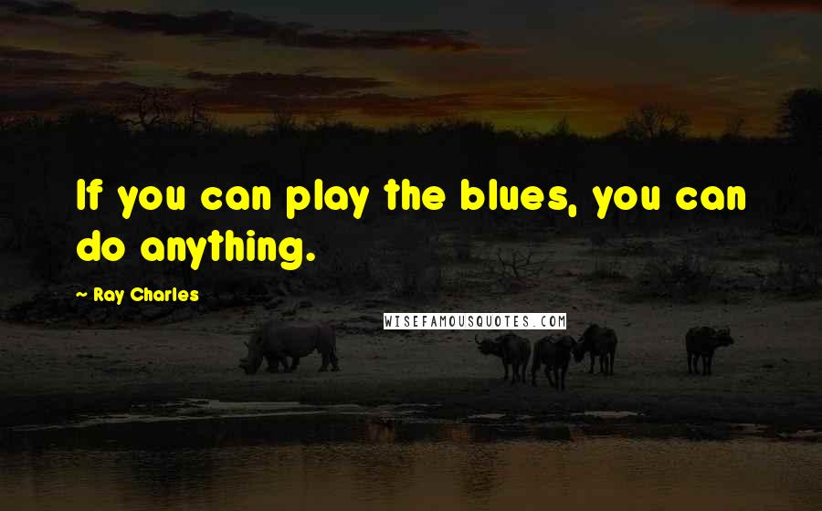 Ray Charles quotes: If you can play the blues, you can do anything.
