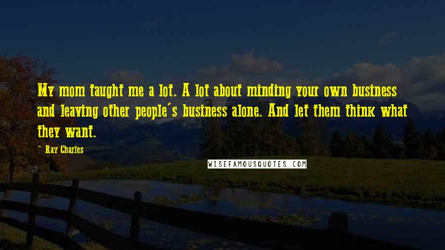 Ray Charles quotes: My mom taught me a lot. A lot about minding your own business and leaving other people's business alone. And let them think what they want.