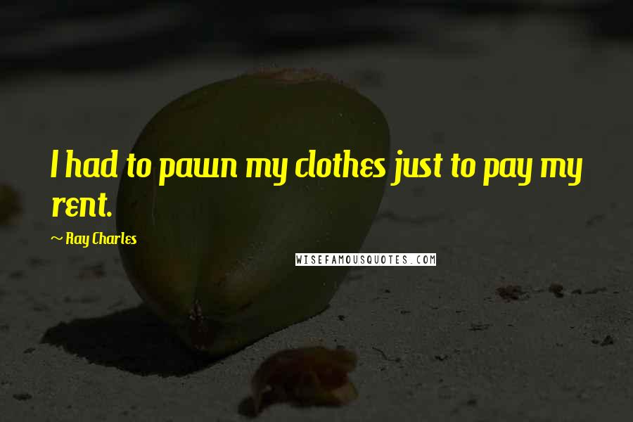Ray Charles quotes: I had to pawn my clothes just to pay my rent.