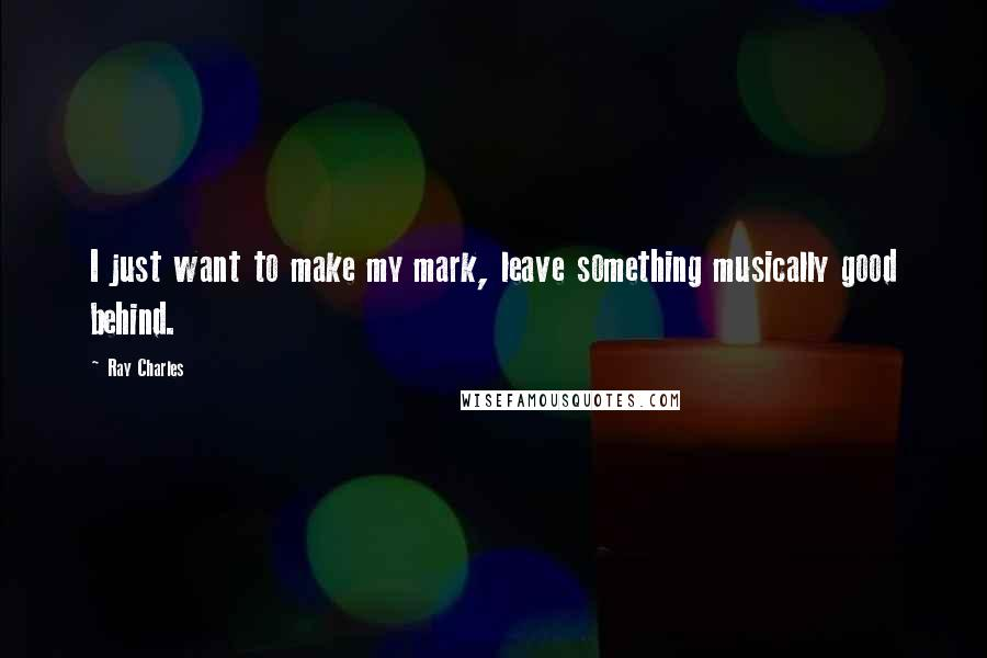 Ray Charles quotes: I just want to make my mark, leave something musically good behind.