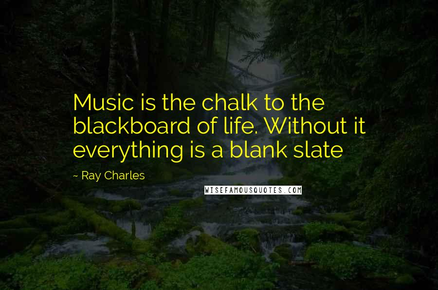 Ray Charles quotes: Music is the chalk to the blackboard of life. Without it everything is a blank slate