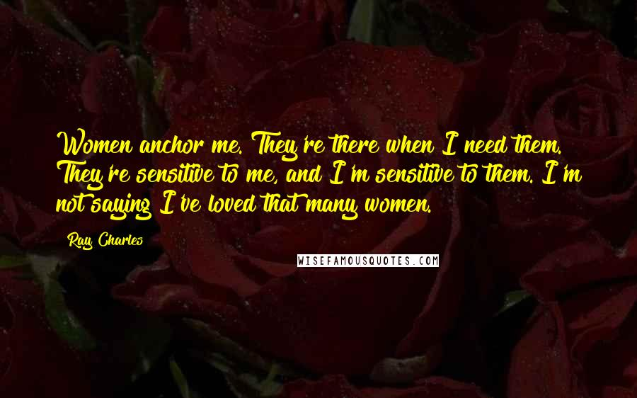 Ray Charles quotes: Women anchor me. They're there when I need them. They're sensitive to me, and I'm sensitive to them. I'm not saying I've loved that many women.