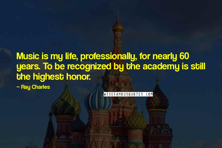 Ray Charles quotes: Music is my life, professionally, for nearly 60 years. To be recognized by the academy is still the highest honor.