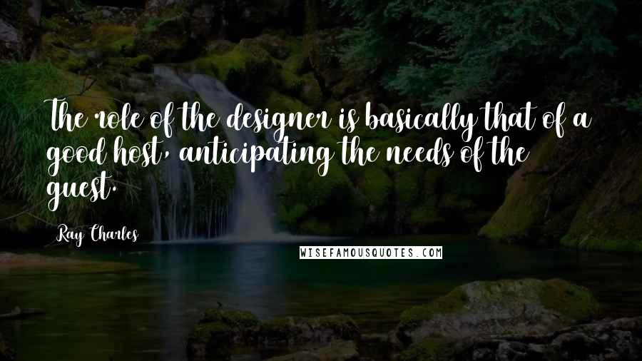 Ray Charles quotes: The role of the designer is basically that of a good host, anticipating the needs of the guest.