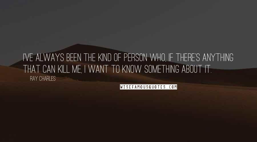 Ray Charles quotes: I've always been the kind of person who, if there's anything that can kill me, I want to know something about it.