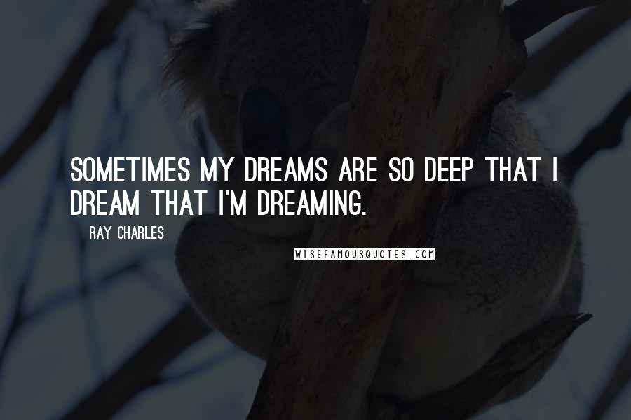 Ray Charles quotes: Sometimes my dreams are so deep that I dream that I'm dreaming.