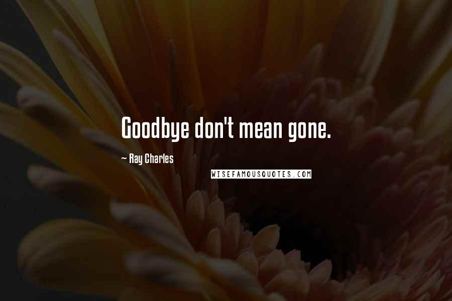 Ray Charles quotes: Goodbye don't mean gone.