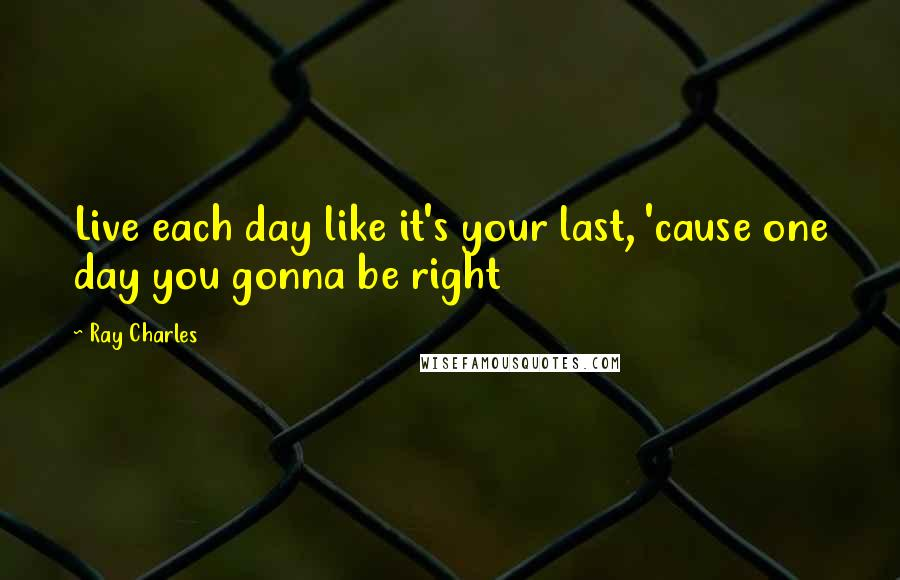Ray Charles quotes: Live each day like it's your last, 'cause one day you gonna be right