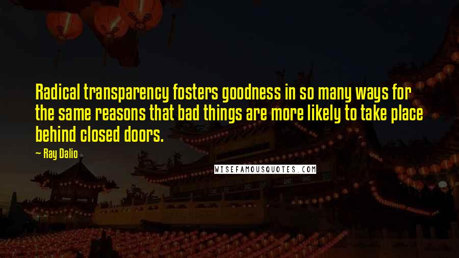 Ray Dalio quotes: Radical transparency fosters goodness in so many ways for the same reasons that bad things are more likely to take place behind closed doors.