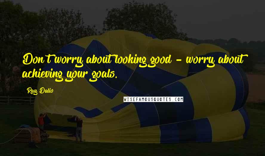 Ray Dalio quotes: Don't worry about looking good - worry about achieving your goals.