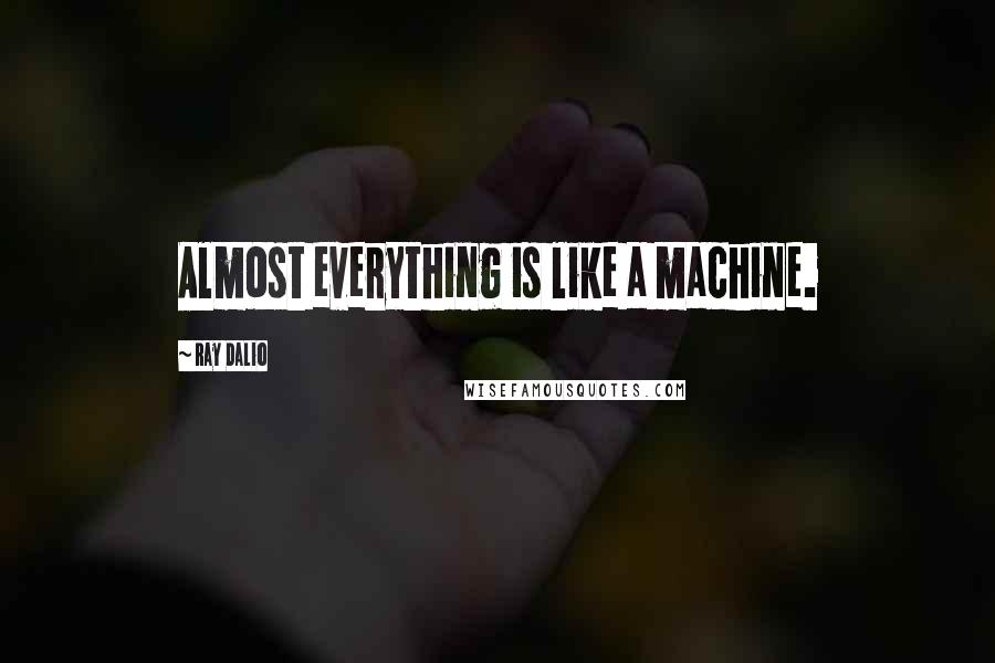 Ray Dalio quotes: Almost everything is like a machine.