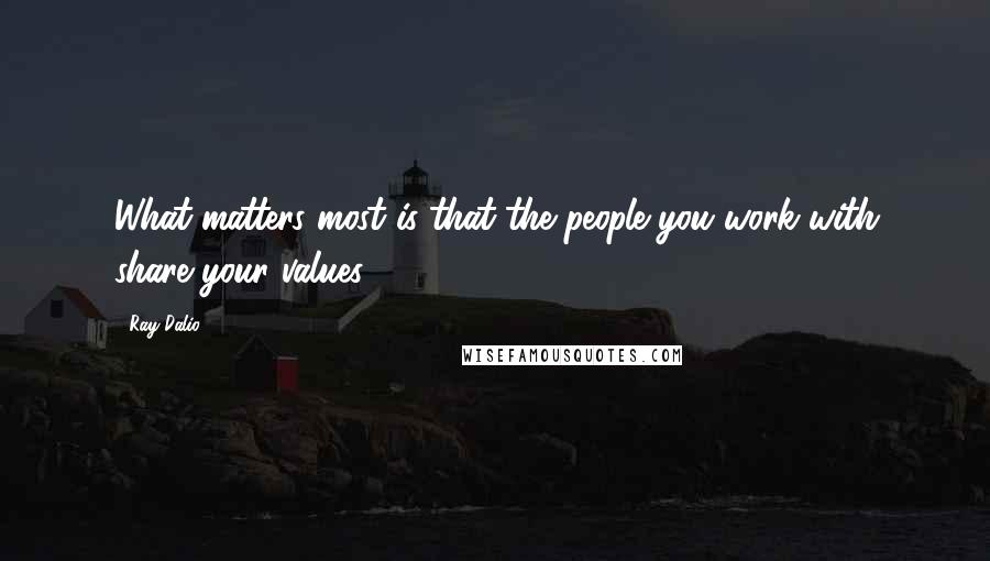 Ray Dalio quotes: What matters most is that the people you work with share your values.
