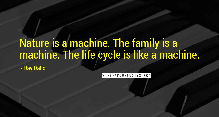 Ray Dalio quotes: Nature is a machine. The family is a machine. The life cycle is like a machine.