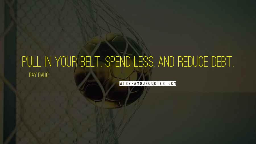Ray Dalio quotes: Pull in your belt, spend less, and reduce debt.