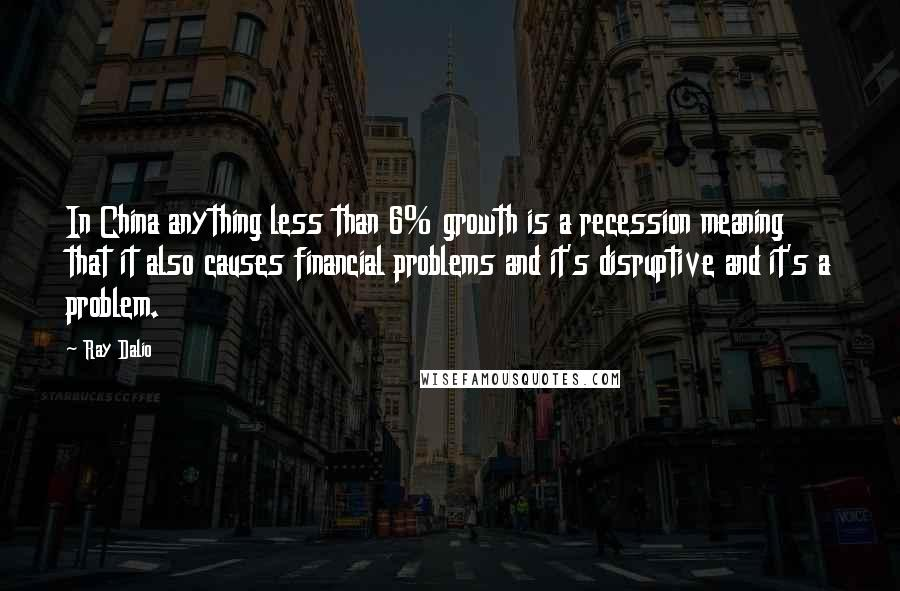 Ray Dalio quotes: In China anything less than 6% growth is a recession meaning that it also causes financial problems and it's disruptive and it's a problem.