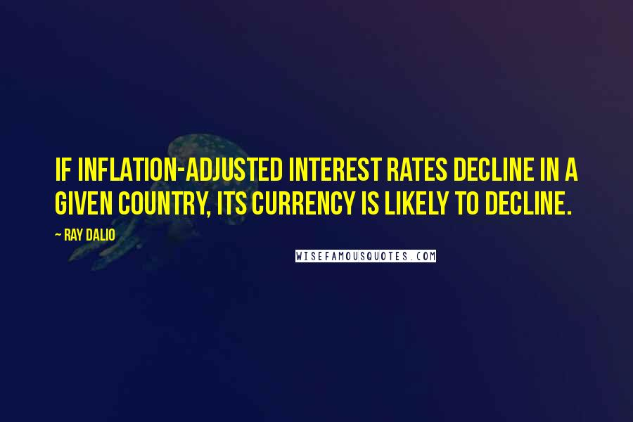 Ray Dalio quotes: If inflation-adjusted interest rates decline in a given country, its currency is likely to decline.