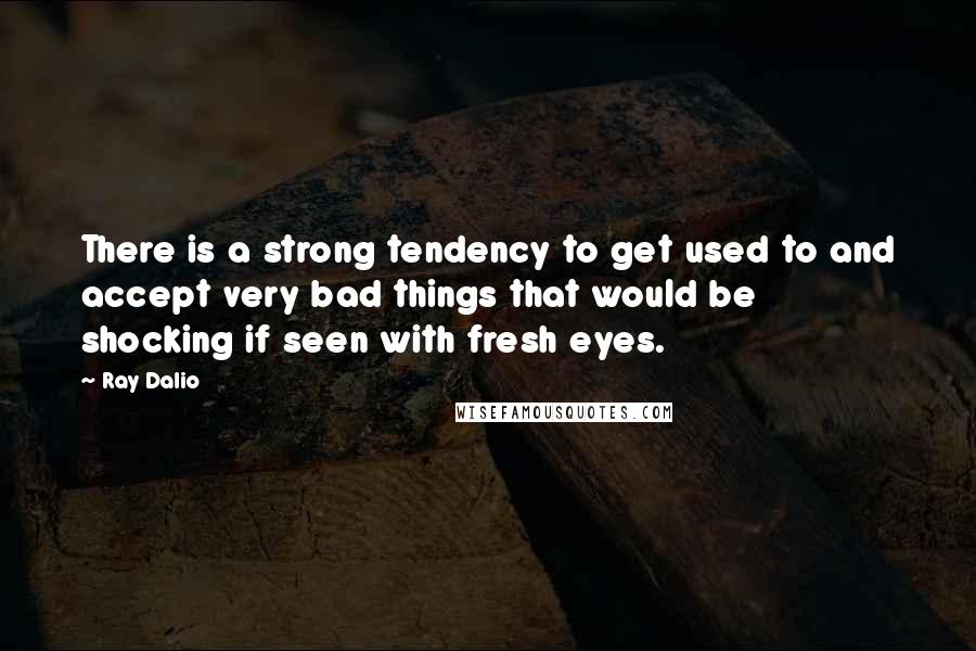 Ray Dalio quotes: There is a strong tendency to get used to and accept very bad things that would be shocking if seen with fresh eyes.