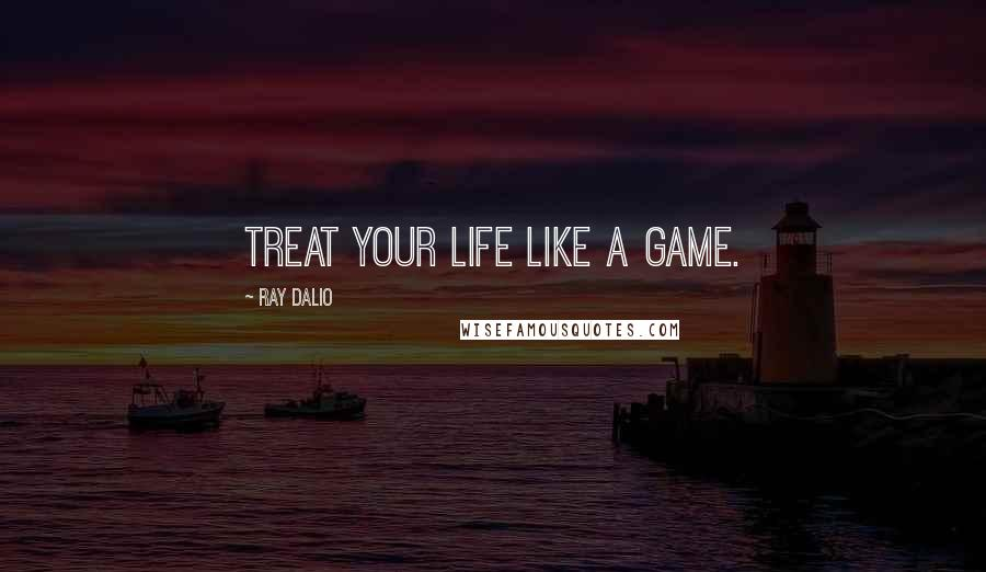 Ray Dalio quotes: Treat your life like a game.