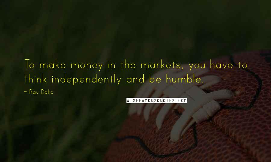 Ray Dalio quotes: To make money in the markets, you have to think independently and be humble.