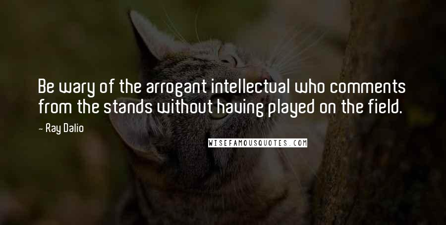 Ray Dalio quotes: Be wary of the arrogant intellectual who comments from the stands without having played on the field.