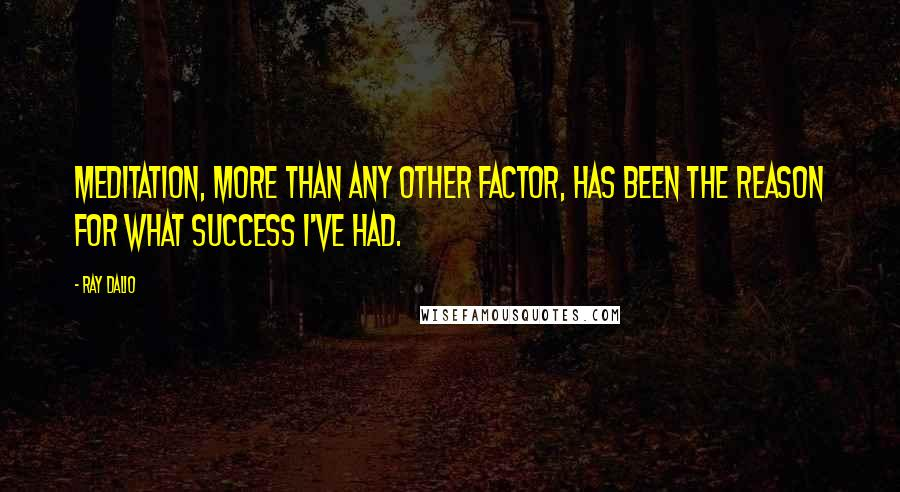 Ray Dalio quotes: Meditation, more than any other factor, has been the reason for what success I've had.
