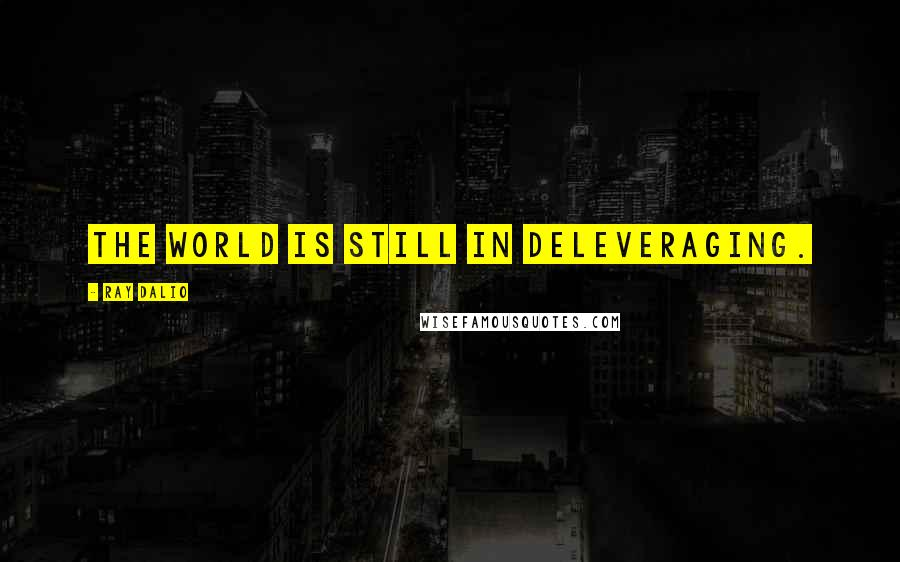 Ray Dalio quotes: The world is still in deleveraging.