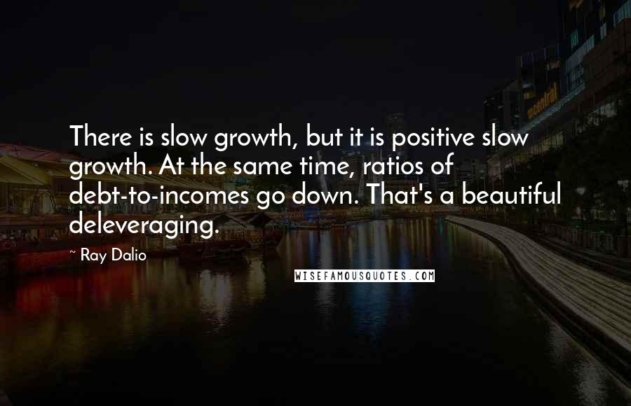 Ray Dalio quotes: There is slow growth, but it is positive slow growth. At the same time, ratios of debt-to-incomes go down. That's a beautiful deleveraging.