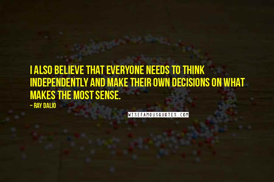 Ray Dalio quotes: I also believe that everyone needs to think independently and make their own decisions on what makes the most sense.