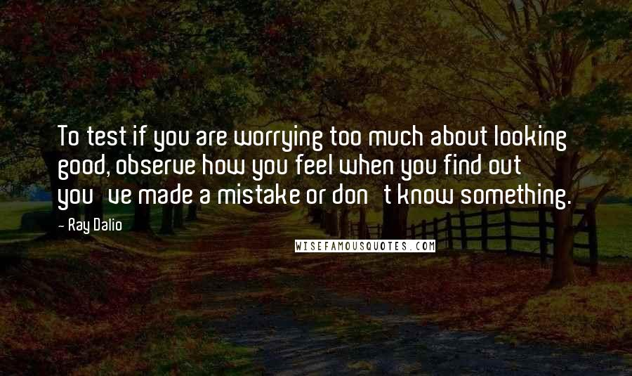 Ray Dalio quotes: To test if you are worrying too much about looking good, observe how you feel when you find out you've made a mistake or don't know something.
