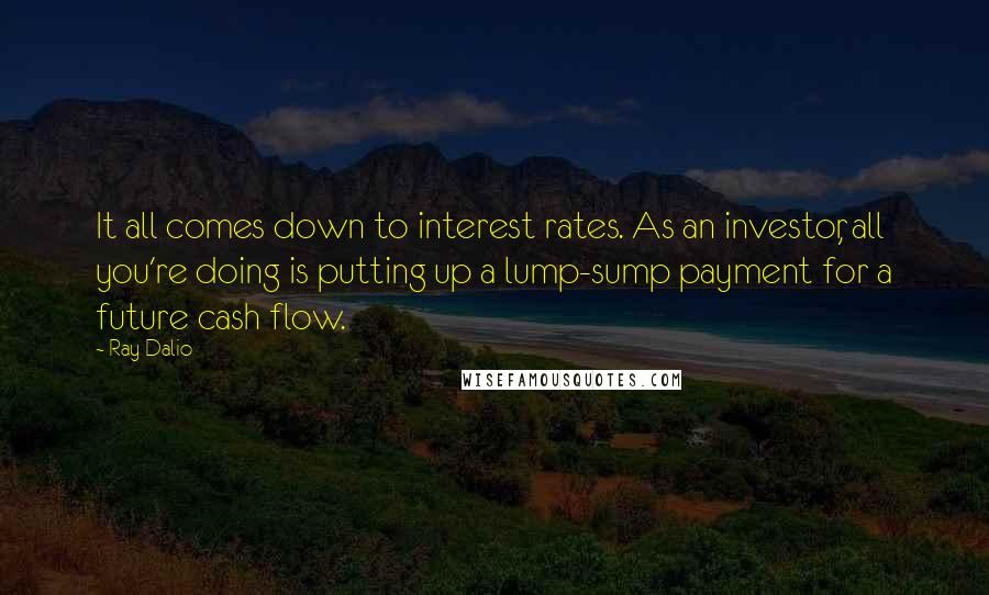 Ray Dalio quotes: It all comes down to interest rates. As an investor, all you're doing is putting up a lump-sump payment for a future cash flow.