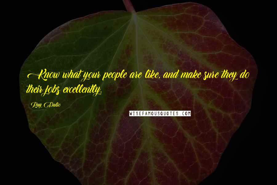 Ray Dalio quotes: Know what your people are like, and make sure they do their jobs excellently.