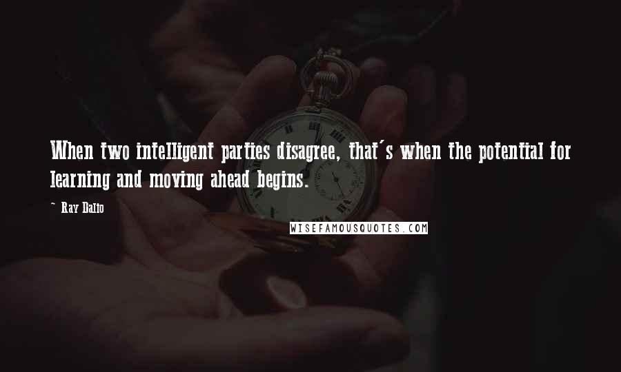 Ray Dalio quotes: When two intelligent parties disagree, that's when the potential for learning and moving ahead begins.