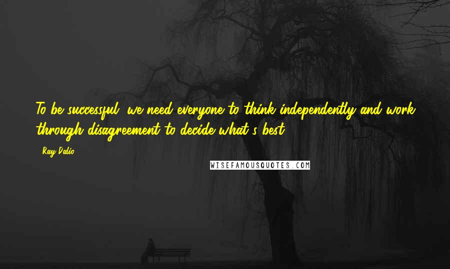 Ray Dalio quotes: To be successful, we need everyone to think independently and work through disagreement to decide what's best.