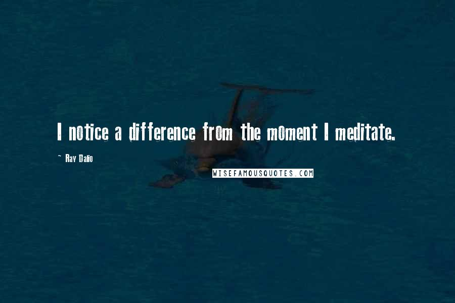 Ray Dalio quotes: I notice a difference from the moment I meditate.