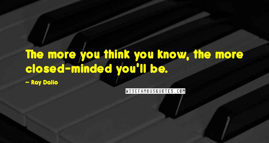 Ray Dalio quotes: The more you think you know, the more closed-minded you'll be.